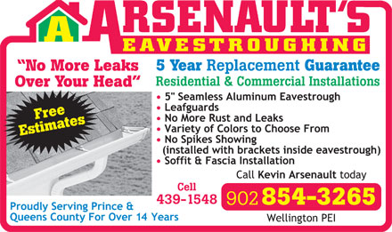 Arsenault's Eavestroughing (902-854-3265) - Display Ad - EAVESTROUGHING EAVESTROUGHING 5 Year Replacement Guarantee No More Leaks Residential & Commercial Installations Over Your Head Free Estimates 902 854-3265 Replacement Guarantee No More Leaks Residential & Commercial Installations Over Your Head Free Estimates 902 854-3265 5 Year