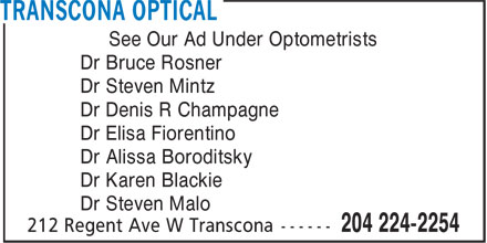 Transcona Optical (204-224-2254) - Annonce illustrée - See Our Ad Under Optometrists Dr Bruce Rosner Dr Steven Mintz Dr Denis R Champagne Dr Elisa Fiorentino Dr Alissa Boroditsky Dr Karen Blackie Dr Steven Malo  See Our Ad Under Optometrists Dr Bruce Rosner Dr Steven Mintz Dr Denis R Champagne Dr Elisa Fiorentino Dr Alissa Boroditsky Dr Karen Blackie Dr Steven Malo