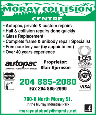 Moray Collision Centre (204-515-1479) - Annonce illustrée - Autopac, private & custom repairs Hail & collision repairs done quickly Glass Replacement Complete frame & unibody repair Specialist Free courtesy car (by appointment) Over 40 years experience Proprietor: Blair Bjornson 204 885-2080 Fax 204 885-2090 700-B North Moray St. In the Murray Industrial Park morayautobody@mymts.net