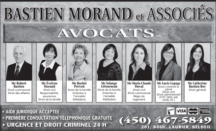 Bastien Morand &amp; Associ&eacute;s Inc (450-999-0763) - Display Ad - Droit criminel et p&eacute;nal Droit de la famille Droit commercial Droit civil Droit de la famille Droit civil Droit g&eacute;n&eacute;ral Droit civil Ententes &agrave; Droit des affaires Responsabilit&eacute;, Ententes &agrave; Droit commercial Droit administratif l amiable assurances l amiable R&eacute;gie du (CSST, SAAQ, aide M&eacute;diation Droit de la famille M&eacute;diation logement sociale, etc.) AIDE JURIDIQUE ACCEPT&Eacute;E PREMI&Egrave;RE CONSULTATION T&Eacute;L&Eacute;PHONIQUE GRATUITE (450) 467-5849 URGENCE ET DROIT CRIMINEL 24 H 201, BOUL. LAURIER, BELOEIL201,BOUL. LAURIIER, BELOEIL Me Solange Me Robert Me &Eacute;velyne Me Rachel Me Marie-Claude Me Lucie Lepage Me Catherine L&eacute;tourneau Bastien Morand Pr&eacute;vost Duval Bastien Roy