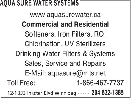 Aqua Sure Water Systems (204-632-1385) - Display Ad - www.aquasurewater.ca Commercial and Residential Softeners, Iron Filters, RO, Chlorination, UV Sterilizers Drinking Water Filters & Systems Sales, Service and Repairs E-Mail: aquasure@mts.net Toll Free: 1-866-467-7737