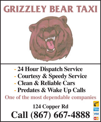 Grizzley Bear Taxi (867-667-4888) - Display Ad - Call (867) 667-4888 GRIZZLEY BEAR TAXI - 24 Hour Dispatch Service - Courtesy & Speedy Service - Clean & Reliable Cars - Predates & Wake Up Calls One of the most dependable companies 124 Copper Rd GRIZZLEY BEAR TAXI - 24 Hour Dispatch Service - Courtesy & Speedy Service - Clean & Reliable Cars - Predates & Wake Up Calls One of the most dependable companies 124 Copper Rd Call (867) 667-4888