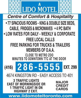 Lido Motel (416-286-5555) - Display Ad - Centre of Comfort & Hospitality 77 SPACIOUS ROOMS - KING & DOUBLE SIZE BEDS, CABLE,  FRIDGES & MICROWAVES 4 PC BATH LOW RATES FOR DAILY - WEEKLY & CORPORATE FREE LOCAL CALLS FREE PARKING FOR TRUCKS & TRAILERS MEMBERS OF O.A.A. CLOSE TO METRO ZOO MINUTES TO DOWNTOWN TTC AT THE DOOR EXT. 299 (416) 286-5555 4674 KINGSTON RD - EASY ACCESS TO 401 3 TRAFFIC LIGHTS MAJOR EAST OF MORNINGSIDE OR CREDIT 1 TRAFFIC LIGHT IN ON CARDS HIGHWAY 2 EXIT. www.lidomoteltoronto.com