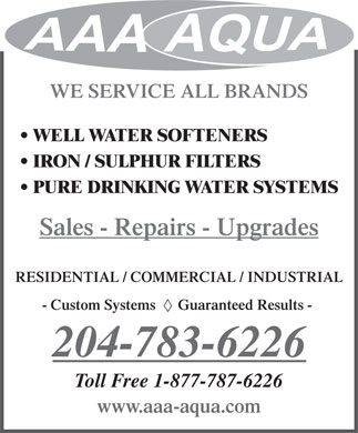 A A A AQUA SYSTEMS (204-783-6226) - Display Ad - WE SERVICE ALL BRANDS WELL WATER SOFTENERS IRON / SULPHUR FILTERS PURE DRINKING WATER SYSTEMS Sales - Repairs - Upgrades RESIDENTIAL / COMMERCIAL / INDUSTRIAL - Custom Systems      Guaranteed Results - 204-783-6226 Toll Free 1-877-787-6226 www.aaa-aqua.com  WE SERVICE ALL BRANDS WELL WATER SOFTENERS IRON / SULPHUR FILTERS PURE DRINKING WATER SYSTEMS Sales - Repairs - Upgrades RESIDENTIAL / COMMERCIAL / INDUSTRIAL - Custom Systems      Guaranteed Results - 204-783-6226 Toll Free 1-877-787-6226 www.aaa-aqua.com