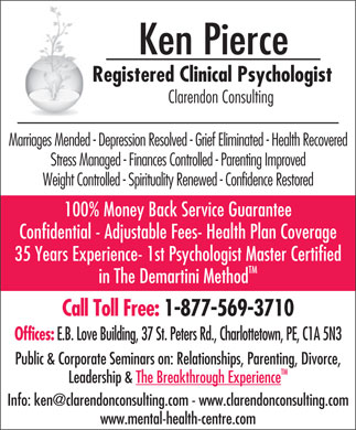 Pierce Ken Psychologist (1-877-569-3710) - Annonce illustrée - Ken Pierce Registered Clinical Psychologist Clarendon Consulting Marriages Mended - Depression Resolved - Grief Eliminated - Health Recovered Stress Managed - Finances Controlled - Parenting Improved Weight Controlled - Spirituality Renewed - Confidence Restored 100% Money Back Service Guarantee Confidential - Adjustable Fees- Health Plan Coverage 35 Years Experience- 1st Psychologist Master Certified TM in The Demartini Method Call Toll Free: 1-877-569-3710 Offices: E.B. Love Building, 37 St. Peters Rd., Charlottetown, PE, C1A 5N3 Public & Corporate Seminars on: Relationships, Parenting, Divorce, TM Leadership & The Breakthrough Experience www.mental-health-centre.com