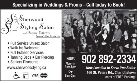 Sherwood Styling Salon (902-892-2334) - Annonce illustrée - Specializing in Weddings & Proms - Call today to Book! Full Service Unisex Salon Walk Ins Welcome! Full Esthetic Services Tanning Beds   Ear Piercing HOURS Specializing in Weddings & Proms - Call today to Book! Full Service Unisex Salon Walk Ins Welcome! Full Esthetic Services Tanning Beds   Ear Piercing HOURS 902 892-2334 Seniors Discounts Mon-Fri: 9am-8pm www.sherwoodstyling.ca New Location to Serve You Better Sat: 166 St. Peters Rd., Charlottetown 8am-3pm Loads of FREE Parking! Seniors Discounts 902 892-2334 Mon-Fri: 9am-8pm www.sherwoodstyling.ca New Location to Serve You Better Sat: 166 St. Peters Rd., Charlottetown 8am-3pm Loads of FREE Parking!