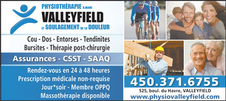 Physiothérapie (R. Henri) Valleyfield (450-371-6755) - Annonce illustrée - Cou - Dos - Entorses - Tendinites Bursites - Thérapie post-chirurgie Assurances - CSST - SAAQ Rendez-vous en 24 à 48 heures Prescription médicale non-requise 450.371.6755 Jour*soir - Membre OPPQ 525, boul. du Havre, VALLEYFIELD525, boul. du Havre, VALLEYFIELD Massothérapie disponible www.physiovalleyfield.com