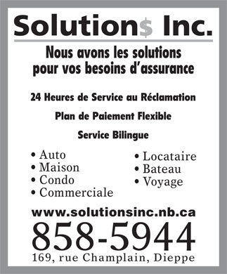 Solutions Inc (506-801-9946) - Annonce illustrée - Courtier d Assurance Bilingual Service 24 Hour Claim Service Insurance Broker Flexible Payment Plans Providing Solutions to Your Insurance Needs www.solutionsinc.nb.ca Auto Tenants Home Marine Condo Travel 858-5944 Commercial 169 Champlain Dieppe