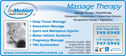 In Motion Health Centre Inc (709-700-0895) - Annonce illustrée - Massage Therapy Massage Therapy   Physiotherapyherapy   Physiotherapysage TMas Chiropractic   Acupuncture   Custom Foot Orthotics Occupational Therapy   Ergonomics Therapy   Ergonomics Deep Tissue Massage Top Floor New Lawtons Relaxation Massage 496 Topsail Rd. Sport and Workplace Injuries 745-5945 Motor Vehicle Accidents 179 Hamlyn Rd. Pregnancy Massage Amanda Hodder, RMTRMT 747-5945 Angela White, RMT TMJ Dysfunction Rebecca Gladney, RMTMT Jenna Fagan, RMT RMT Crystal Hender, RMT RMT www.inmotionhealthcentre.ca
