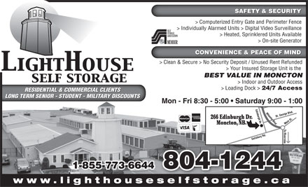LightHouse Self Storage (506-802-9494) - Display Ad - SAFETY & SECURITY > Computerized Entry Gate and Perimeter Fence > Loading Dock > 24/7 Access RESIDENTIAL & COMMERCIAL CLIENTSRESIDENTIAL & COMMERCIAL CLIENTS LONG TERM SENIOR - STUDENT - MILITARY DISCOUNTSLONG TERM SENIOR - STUDENT - MILITARY DISCOUNTS Mon - Fri 8:30 - 5:00   Saturday 9:00 - 1:00 266 Edinburgh Dr. Moncton, NB. 1-855-773-6644 804-1244 www.lighthouseselfstorage.caselfstorage ca SAFETY & SECURITY > Computerized Entry Gate and Perimeter Fence > Individually Alarmed Units > Digital Video Surveillance > Heated, Sprinklered Units Available > On-site Generator CONVENIENCE & PEACE OF MIND > Clean & Secure > No Security Deposit / Unused Rent Refunded > Your Insured Storage Unit is the BEST VALUE IN MONCTON > Indoor and Outdoor Access > Loading Dock > 24/7 Access RESIDENTIAL & COMMERCIAL CLIENTSRESIDENTIAL & COMMERCIAL CLIENTS LONG TERM SENIOR - STUDENT - MILITARY DISCOUNTSLONG TERM SENIOR - STUDENT - MILITARY DISCOUNTS Mon - Fri 8:30 - 5:00   Saturday 9:00 - 1:00 266 Edinburgh Dr. Moncton, NB. 1-855-773-6644 804-1244 www.lighthouseselfstorage.caselfstorage ca > Individually Alarmed Units > Digital Video Surveillance > Heated, Sprinklered Units Available > On-site Generator CONVENIENCE & PEACE OF MIND > Clean & Secure > No Security Deposit / Unused Rent Refunded > Your Insured Storage Unit is the BEST VALUE IN MONCTON > Indoor and Outdoor Access