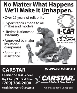 Car Star Collision Centre (709-786-2000) - Display Ad - No Matter What Happens No Matter What Happens We ll Make It Unhappen. Over 25 years of reliability Expert repairs made to all makes and models Lifetime Nationwide Warranty Approved by major insurance companies Rental car assistance www.carstar.ca CARSTAR Collision & Glass Service Bay Roberts, 71 Lt. Stick Drive (709) 786-2000 where accidents unhappen. We ll Make It Unhappen. Over 25 years of reliability Expert repairs made to all makes and models Lifetime Nationwide Warranty Approved by major insurance companies Rental car assistance www.carstar.ca CARSTAR Collision & Glass Service Bay Roberts, 71 Lt. Stick Drive (709) 786-2000 where accidents unhappen.