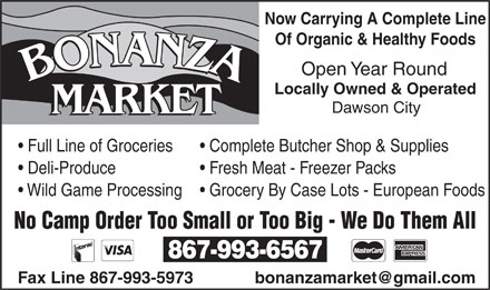 Bonanza Market (867-993-6567) - Annonce illustrée - Now Carrying A Complete Line Of Organic & Healthy Foods Open Year Round Locally Owned & Operated Dawson City MARKET Full Line of Groceries Complete Butcher Shop & Supplies Deli-Produce Fresh Meat - Freezer Packs Grocery By Case Lots - European Foods Wild Game Processing No Camp Order Too Small or Too Big - We Do Them All 867-993-6567 Fax Line 867-993-5973 bonanzamarket@gmail.com