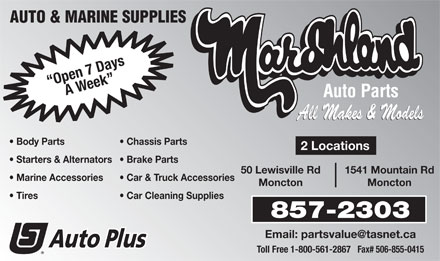 Marshland Auto & Marine Supplies (506-857-2303) - Display Ad - AUTO & MARINE SUPPLIES Open 7 DaysA Week Auto Parts All Makes & Models Body Parts Chassis Parts 2 Locations Starters & Alternators  Brake Parts 50 Lewisville Rd 1541 Mountain Rd Marine Accessories Car & Truck Accessories Moncton Tires Car Cleaning Supplies 857-2303 Email: partsvalue@tasnet.ca Toll Free 1-800-561-2867   Fax# 506-855-0415