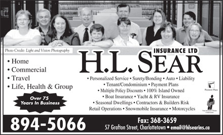 H L Sear Insurance Ltd (902-816-0942) - Annonce illustrée - Photo Credit: Light and Vision Photography Home Commercial Personalized Service   Surety/Bonding   Auto   Liability Travel Tenant/Condominium   Payment Plans Life, Health & Group Multiple Policy Discounts   100% Island Owned Boat Insurance   Yacht & RV Insurance Over 75 Seasonal Dwellings   Contractors & Builders Risk Years In Business Retail Operations   Snowmobile Insurance   Motorcycles Fax: 368-3659 57 Grafton Street, Charlottetown email@hlsearins.ca 894-5066
