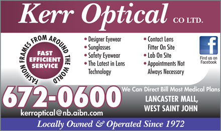Kerr Optical Co Ltd (506-672-0600) - Display Ad - CO LTD. Kerr Optical Designer Eyewear Contact Lens Sunglasses Fitter On Site FAST Safety Eyewear Lab On Site Find us on EFFICIENT Facebook The Latest in Lens Appointments Not SERVICE Technology Always Necessary FASHION FRAMES FROM AROUND THE WORLD We Can Direct Bill Most Medical Plans LANCASTER MALL, 672-0600 WEST SAINT JOHN kerroptical@nb.aibn.com Locally Owned &amp; Operated Since 1972 CO LTD. Kerr Optical Designer Eyewear Contact Lens Sunglasses Fitter On Site FAST Safety Eyewear Lab On Site Find us on EFFICIENT Facebook The Latest in Lens Appointments Not SERVICE Technology Always Necessary FASHION FRAMES FROM AROUND THE WORLD We Can Direct Bill Most Medical Plans LANCASTER MALL, 672-0600 WEST SAINT JOHN kerroptical@nb.aibn.com Locally Owned &amp; Operated Since 1972
