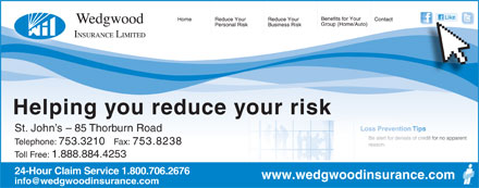Wedgwood Insurance (709-753-3210) - Display Ad - St. John s - 85 Thorburn Road Telephone: 753.3210 Fax: 753.8238 Toll Free: 1.888.884.4253 24-Hour Claim Service 1.800.706.2676 www.wedgwoodinsurance.com Helping you reduce your risk St. John s - 85 Thorburn Road Telephone: 753.3210 Fax: 753.8238 Toll Free: 1.888.884.4253 24-Hour Claim Service 1.800.706.2676 www.wedgwoodinsurance.com Helping you reduce your risk