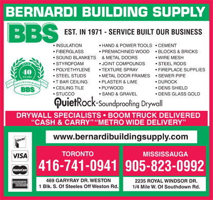 Bernardi Building Supply (416-741-0941) - Display Ad - BERNARDI BUILDING SUPPLY EST. IN 1971 - SERVICE BUILT OUR BUSINESS INSULATION                HAND &amp; POWER TOOLS     CEMENT FIBERGLASS               PREMACHINED WOOD       BLOCKS &amp; BRICKS SOUND BLANKETS    &amp; METAL DOORS                 WIRE MESH STYROFOAM               JOINT COMPOUNDS           STEEL RODS OVER POLYETHYLENE         TEXTURE SPRAY                 FIREPLACE SUPPLIES 40 STEEL STUDS             METAL DOOR FRAMES       SEWER PIPE YEARS T BAR CEILING           PLASTER &amp; LIME                 DUROCK 19712011 SERVICE BUILT OUR BUSINESS CEILING TILE              PLYWOOD                             DENS SHIELD BBS STUCCO                      SAND &amp; GRAVEL                  DENS GLASS GOLD Ouiet Rock-Soundproofing Drywall DRYWALL SPECIALISTS   BOOM TRUCK DELIVERED CASH &amp; CARRY   METRO WIDE DELIVERY www.bernardibuildingsupply.com TORONTO MISSISSAUGA 416-741-0941 905-823-0992 469 GARYRAY DR. WESTON 2235 ROYAL WINDSOR DR. 1 Blk. S. Of Steeles Off Weston Rd. 1/4 Mile W. Of Southdown Rd.  BERNARDI BUILDING SUPPLY EST. IN 1971 - SERVICE BUILT OUR BUSINESS INSULATION                HAND &amp; POWER TOOLS     CEMENT FIBERGLASS               PREMACHINED WOOD       BLOCKS &amp; BRICKS SOUND BLANKETS    &amp; METAL DOORS                 WIRE MESH STYROFOAM               JOINT COMPOUNDS           STEEL RODS OVER POLYETHYLENE         TEXTURE SPRAY                 FIREPLACE SUPPLIES 40 STEEL STUDS             METAL DOOR FRAMES       SEWER PIPE YEARS T BAR CEILING           PLASTER &amp; LIME                 DUROCK 19712011 SERVICE BUILT OUR BUSINESS CEILING TILE              PLYWOOD                             DENS SHIELD BBS STUCCO                      SAND &amp; GRAVEL                  DENS GLASS GOLD Ouiet Rock-Soundproofing Drywall DRYWALL SPECIALISTS   BOOM TRUCK DELIVERED CASH &amp; CARRY   METRO WIDE DELIVERY www.bernardibuildingsupply.com TORONTO MISSISSAUGA 416-741-0941 905-823-0992 469 GARYRAY DR. WESTON 2235 ROYAL WINDSOR DR. 1 Blk. S. Of Steeles Off Weston Rd. 1/4 Mile W. Of Southdown Rd.  BERNARDI BUILDING SUPPLY EST. IN 1971 - SERVICE BUILT OUR BUSINESS INSULATION                HAND &amp; POWER TOOLS     CEMENT FIBERGLASS               PREMACHINED WOOD       BLOCKS &amp; BRICKS SOUND BLANKETS    &amp; METAL DOORS                 WIRE MESH STYROFOAM               JOINT COMPOUNDS           STEEL RODS OVER POLYETHYLENE         TEXTURE SPRAY                 FIREPLACE SUPPLIES 40 STEEL STUDS             METAL DOOR FRAMES       SEWER PIPE YEARS T BAR CEILING           PLASTER &amp; LIME                 DUROCK 19712011 SERVICE BUILT OUR BUSINESS CEILING TILE              PLYWOOD                             DENS SHIELD BBS STUCCO                      SAND &amp; GRAVEL                  DENS GLASS GOLD Ouiet Rock-Soundproofing Drywall DRYWALL SPECIALISTS   BOOM TRUCK DELIVERED CASH &amp; CARRY   METRO WIDE DELIVERY www.bernardibuildingsupply.com TORONTO MISSISSAUGA 416-741-0941 905-823-0992 469 GARYRAY DR. WESTON 2235 ROYAL WINDSOR DR. 1 Blk. S. Of Steeles Off Weston Rd. 1/4 Mile W. Of Southdown Rd.  BERNARDI BUILDING SUPPLY EST. IN 1971 - SERVICE BUILT OUR BUSINESS INSULATION                HAND &amp; POWER TOOLS     CEMENT FIBERGLASS               PREMACHINED WOOD       BLOCKS &amp; BRICKS SOUND BLANKETS    &amp; METAL DOORS                 WIRE MESH STYROFOAM               JOINT COMPOUNDS           STEEL RODS OVER POLYETHYLENE         TEXTURE SPRAY                 FIREPLACE SUPPLIES 40 STEEL STUDS             METAL DOOR FRAMES       SEWER PIPE YEARS T BAR CEILING           PLASTER &amp; LIME                 DUROCK 19712011 SERVICE BUILT OUR BUSINESS CEILING TILE              PLYWOOD                             DENS SHIELD BBS STUCCO                      SAND &amp; GRAVEL                  DENS GLASS GOLD Ouiet Rock-Soundproofing Drywall DRYWALL SPECIALISTS   BOOM TRUCK DELIVERED CASH &amp; CARRY   METRO WIDE DELIVERY www.bernardibuildingsupply.com TORONTO MISSISSAUGA 416-741-0941 905-823-0992 469 GARYRAY DR. WESTON 2235 ROYAL WINDSOR DR. 1 Blk. S. Of Steeles Off Weston Rd. 1/4 Mile W. Of Southdown Rd.  BERNARDI BUILDING SUPPLY EST. IN 1971 - SERVICE BUILT OUR BUSINESS INSULATION                HAND &amp; POWER TOOLS     CEMENT FIBERGLASS               PREMACHINED WOOD       BLOCKS &amp; BRICKS SOUND BLANKETS    &amp; METAL DOORS                 WIRE MESH STYROFOAM               JOINT COMPOUNDS           STEEL RODS OVER POLYETHYLENE         TEXTURE SPRAY                 FIREPLACE SUPPLIES 40 STEEL STUDS             METAL DOOR FRAMES       SEWER PIPE YEARS T BAR CEILING           PLASTER &amp; LIME                 DUROCK 19712011 SERVICE BUILT OUR BUSINESS CEILING TILE              PLYWOOD                             DENS SHIELD BBS STUCCO                      SAND &amp; GRAVEL                  DENS GLASS GOLD Ouiet Rock-Soundproofing Drywall DRYWALL SPECIALISTS   BOOM TRUCK DELIVERED CASH &amp; CARRY   METRO WIDE DELIVERY www.bernardibuildingsupply.com TORONTO MISSISSAUGA 416-741-0941 905-823-0992 469 GARYRAY DR. WESTON 2235 ROYAL WINDSOR DR. 1 Blk. S. Of Steeles Off Weston Rd. 1/4 Mile W. Of Southdown Rd.  BERNARDI BUILDING SUPPLY EST. IN 1971 - SERVICE BUILT OUR BUSINESS INSULATION                HAND &amp; POWER TOOLS     CEMENT FIBERGLASS               PREMACHINED WOOD       BLOCKS &amp; BRICKS SOUND BLANKETS    &amp; METAL DOORS                 WIRE MESH STYROFOAM               JOINT COMPOUNDS           STEEL RODS OVER POLYETHYLENE         TEXTURE SPRAY                 FIREPLACE SUPPLIES 40 STEEL STUDS             METAL DOOR FRAMES       SEWER PIPE YEARS T BAR CEILING           PLASTER &amp; LIME                 DUROCK 19712011 SERVICE BUILT OUR BUSINESS CEILING TILE              PLYWOOD                             DENS SHIELD BBS STUCCO                      SAND &amp; GRAVEL                  DENS GLASS GOLD Ouiet Rock-Soundproofing Drywall DRYWALL SPECIALISTS   BOOM TRUCK DELIVERED CASH &amp; CARRY   METRO WIDE DELIVERY www.bernardibuildingsupply.com TORONTO MISSISSAUGA 416-741-0941 905-823-0992 469 GARYRAY DR. WESTON 2235 ROYAL WINDSOR DR. 1 Blk. S. Of Steeles Off Weston Rd. 1/4 Mile W. Of Southdown Rd.  BERNARDI BUILDING SUPPLY EST. IN 1971 - SERVICE BUILT OUR BUSINESS INSULATION                HAND &amp; POWER TOOLS     CEMENT FIBERGLASS               PREMACHINED WOOD       BLOCKS &amp; BRICKS SOUND BLANKETS    &amp; METAL DOORS                 WIRE MESH STYROFOAM               JOINT COMPOUNDS           STEEL RODS OVER POLYETHYLENE         TEXTURE SPRAY                 FIREPLACE SUPPLIES 40 STEEL STUDS             METAL DOOR FRAMES       SEWER PIPE YEARS T BAR CEILING           PLASTER &amp; LIME                 DUROCK 19712011 SERVICE BUILT OUR BUSINESS CEILING TILE              PLYWOOD                             DENS SHIELD BBS STUCCO                      SAND &amp; GRAVEL                  DENS GLASS GOLD Ouiet Rock-Soundproofing Drywall DRYWALL SPECIALISTS   BOOM TRUCK DELIVERED CASH &amp; CARRY   METRO WIDE DELIVERY www.bernardibuildingsupply.com TORONTO MISSISSAUGA 416-741-0941 905-823-0992 469 GARYRAY DR. WESTON 2235 ROYAL WINDSOR DR. 1 Blk. S. Of Steeles Off Weston Rd. 1/4 Mile W. Of Southdown Rd.  BERNARDI BUILDING SUPPLY EST. IN 1971 - SERVICE BUILT OUR BUSINESS INSULATION                HAND &amp; POWER TOOLS     CEMENT FIBERGLASS               PREMACHINED WOOD       BLOCKS &amp; BRICKS SOUND BLANKETS    &amp; METAL DOORS                 WIRE MESH STYROFOAM               JOINT COMPOUNDS           STEEL RODS OVER POLYETHYLENE         TEXTURE SPRAY                 FIREPLACE SUPPLIES 40 STEEL STUDS             METAL DOOR FRAMES       SEWER PIPE YEARS T BAR CEILING           PLASTER &amp; LIME                 DUROCK 19712011 SERVICE BUILT OUR BUSINESS CEILING TILE              PLYWOOD                             DENS SHIELD BBS STUCCO                      SAND &amp; GRAVEL                  DENS GLASS GOLD Ouiet Rock-Soundproofing Drywall DRYWALL SPECIALISTS   BOOM TRUCK DELIVERED CASH &amp; CARRY   METRO WIDE DELIVERY www.bernardibuildingsupply.com TORONTO MISSISSAUGA 416-741-0941 905-823-0992 469 GARYRAY DR. WESTON 2235 ROYAL WINDSOR DR. 1 Blk. S. Of Steeles Off Weston Rd. 1/4 Mile W. Of Southdown Rd.  BERNARDI BUILDING SUPPLY EST. IN 1971 - SERVICE BUILT OUR BUSINESS INSULATION                HAND &amp; POWER TOOLS     CEMENT FIBERGLASS               PREMACHINED WOOD       BLOCKS &amp; BRICKS SOUND BLANKETS    &amp; METAL DOORS                 WIRE MESH STYROFOAM               JOINT COMPOUNDS           STEEL RODS OVER POLYETHYLENE         TEXTURE SPRAY                 FIREPLACE SUPPLIES 40 STEEL STUDS             METAL DOOR FRAMES       SEWER PIPE YEARS T BAR CEILING           PLASTER &amp; LIME                 DUROCK 19712011 SERVICE BUILT OUR BUSINESS CEILING TILE              PLYWOOD                             DENS SHIELD BBS STUCCO                      SAND &amp; GRAVEL                  DENS GLASS GOLD Ouiet Rock-Soundproofing Drywall DRYWALL SPECIALISTS   BOOM TRUCK DELIVERED CASH &amp; CARRY   METRO WIDE DELIVERY www.bernardibuildingsupply.com TORONTO MISSISSAUGA 416-741-0941 905-823-0992 469 GARYRAY DR. WESTON 2235 ROYAL WINDSOR DR. 1 Blk. S. Of Steeles Off Weston Rd. 1/4 Mile W. Of Southdown Rd.  BERNARDI BUILDING SUPPLY EST. IN 1971 - SERVICE BUILT OUR BUSINESS INSULATION                HAND &amp; POWER TOOLS     CEMENT FIBERGLASS               PREMACHINED WOOD       BLOCKS &amp; BRICKS SOUND BLANKETS    &amp; METAL DOORS                 WIRE MESH STYROFOAM               JOINT COMPOUNDS           STEEL RODS OVER POLYETHYLENE         TEXTURE SPRAY                 FIREPLACE SUPPLIES 40 STEEL STUDS             METAL DOOR FRAMES       SEWER PIPE YEARS T BAR CEILING           PLASTER &amp; LIME                 DUROCK 19712011 SERVICE BUILT OUR BUSINESS CEILING TILE              PLYWOOD                             DENS SHIELD BBS STUCCO                      SAND &amp; GRAVEL                  DENS GLASS GOLD Ouiet Rock-Soundproofing Drywall DRYWALL SPECIALISTS   BOOM TRUCK DELIVERED CASH &amp; CARRY   METRO WIDE DELIVERY www.bernardibuildingsupply.com TORONTO MISSISSAUGA 416-741-0941 905-823-0992 469 GARYRAY DR. WESTON 2235 ROYAL WINDSOR DR. 1 Blk. S. Of Steeles Off Weston Rd. 1/4 Mile W. Of Southdown Rd.  BERNARDI BUILDING SUPPLY EST. IN 1971 - SERVICE BUILT OUR BUSINESS INSULATION                HAND &amp; POWER TOOLS     CEMENT FIBERGLASS               PREMACHINED WOOD       BLOCKS &amp; BRICKS SOUND BLANKETS    &amp; METAL DOORS                 WIRE MESH STYROFOAM               JOINT COMPOUNDS           STEEL RODS OVER POLYETHYLENE         TEXTURE SPRAY                 FIREPLACE SUPPLIES 40 STEEL STUDS             METAL DOOR FRAMES       SEWER PIPE YEARS T BAR CEILING           PLASTER &amp; LIME                 DUROCK 19712011 SERVICE BUILT OUR BUSINESS CEILING TILE              PLYWOOD                             DENS SHIELD BBS STUCCO                      SAND &amp; GRAVEL                  DENS GLASS GOLD Ouiet Rock-Soundproofing Drywall DRYWALL SPECIALISTS   BOOM TRUCK DELIVERED CASH &amp; CARRY   METRO WIDE DELIVERY www.bernardibuildingsupply.com TORONTO MISSISSAUGA 416-741-0941 905-823-0992 469 GARYRAY DR. WESTON 2235 ROYAL WINDSOR DR. 1 Blk. S. Of Steeles Off Weston Rd. 1/4 Mile W. Of Southdown Rd.  BERNARDI BUILDING SUPPLY EST. IN 1971 - SERVICE BUILT OUR BUSINESS INSULATION                HAND &amp; POWER TOOLS     CEMENT FIBERGLASS               PREMACHINED WOOD       BLOCKS &amp; BRICKS SOUND BLANKETS    &amp; METAL DOORS                 WIRE MESH STYROFOAM               JOINT COMPOUNDS           STEEL RODS OVER POLYETHYLENE         TEXTURE SPRAY                 FIREPLACE SUPPLIES 40 STEEL STUDS             METAL DOOR FRAMES       SEWER PIPE YEARS T BAR CEILING           PLASTER &amp; LIME                 DUROCK 19712011 SERVICE BUILT OUR BUSINESS CEILING TILE              PLYWOOD                             DENS SHIELD BBS STUCCO                      SAND &amp; GRAVEL                  DENS GLASS GOLD Ouiet Rock-Soundproofing Drywall DRYWALL SPECIALISTS   BOOM TRUCK DELIVERED CASH &amp; CARRY   METRO WIDE DELIVERY www.bernardibuildingsupply.com TORONTO MISSISSAUGA 416-741-0941 905-823-0992 469 GARYRAY DR. WESTON 2235 ROYAL WINDSOR DR. 1 Blk. S. Of Steeles Off Weston Rd. 1/4 Mile W. Of Southdown Rd.