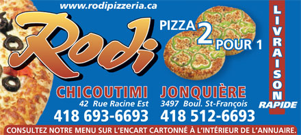 Pizza Rodi 2 pour 1 (418-693-6693) - Annonce illustr&eacute;e - www.rodipizzeria.ca L I PIZZA V 2 R POUR 1 A I S O CHICOUTIMI JONQUI&Egrave;RE N 42  Rue Racine Est 3497  Boul. St-Fran&ccedil;ois RAPIDE 418 693-6693418 512-6693 CONSULTEZ NOTRE MENU SUR L ENCART CARTONN&Eacute; &Agrave; L INT&Eacute;RIEUR DE L ANNUAIRE.  www.rodipizzeria.ca L I PIZZA V 2 R POUR 1 A I S O CHICOUTIMI JONQUI&Egrave;RE N 42  Rue Racine Est 3497  Boul. St-Fran&ccedil;ois RAPIDE 418 693-6693418 512-6693 CONSULTEZ NOTRE MENU SUR L ENCART CARTONN&Eacute; &Agrave; L INT&Eacute;RIEUR DE L ANNUAIRE.