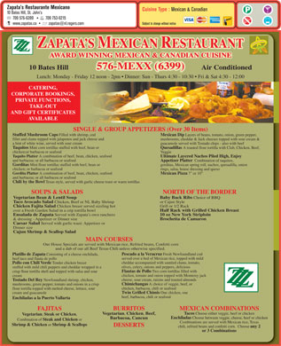 Zapata's Mexican Restaurant (709-576-6399) - Display Ad - Zapata s Restaurante Mexicano Cuisine Type : Mexican & Canadian 10 Bates Hill, St. John s 709 576-6399 709753-6215 Subject to change without notice www.zapatas.ca zapatas@nl.rogers.com ZAPATA S MEXICAN RESTAURANT Z Z AWARD WINNING MEXICAN & CANADIAN CUISINE 576-MEXX (6399) denoitidnoC riAlliH setaB 01 Lunch: Monday - Friday 12 noon - 2pm   Dinner: Sun - Thurs 4:30 - 10:30   Fri & Sat 4:30 - 12:00 CATERING, CORPORATE BOOKINGS, PRIVATE FUNCTIONS, TAKE-OUT AND GIFT CERTIFICATES AVAILABLE SINGLE & GROUP APPETIZERS (Over 30 Items) Stuffed Mushroom Caps Filled with shrimp, cod Mexican Dip Layers of beans, tomato, onion, green pepper, fillet and clams topped with jalapenos and jack cheese and mushrooms, cheddar & Jack cheeses topped with sour cream & a hint of white wine, served with sour cream guacamole served with Tostado chips - also with beef Taquitos Mini corn tortillas stuffed with beef, bean or Quesadillas A toasted flour tortilla with Club, Chicken, Beef, chicken;or barbacoa or seafood Veggie Taquito Platter A combination of beef, bean, chicken, seafood Ultimate Layered Nachos Piled High, Enjoy and barbacoa; or all barbacoa or seafood Appetizer Platter Combination of taquitos, Gorditas Mini flour tortillas stuffed with beef, bean or gorditas, Mexican spring roll, nachos, quesadilla, onion chicken; or barbacoa or seafood rings, salsa, house dressing and queso Gordita Platter A combination of beef, bean, chicken, seafood Mexican Pizza 7  or 10 and barbacoa; or all barbacoa or seafood Chili by the Bowl Texas style, served with garlic cheese toast or warm tortillas SOUPS & SALADS NORTH OF THE BORDER Baby Back Ribs Choice of BBQ Vegetarian Bean & Lentil Soup or Cajun Style Taco Avocado Salad Chicken, Beef or NL Baby Shrimp Grill or 1/2 Rack Chicken Fajita Salad Chicken breast served sizzling hot Half Rack with Grilled Chicken Breast over a Fresh Garden Salad in a crip tortilla bowl 10 oz New York Striploin Ensalada de Zapata Served with Zapata s own ranchero Brochetta de Camaron & dressing - Appetizer or Dinner size Caesar Salad Served with garlic toast: Appetizer or Dinner size Cajun Shrimp & Scallop Salad MAIN COURSES Our House Specials are served with Mexican rice, Refried beans, Confetti corn and a dab of our all Beef Texas Chili unless otherwise specified. Pescado a la Veracruz Fresh Newfoundland cod Platillo de Zapata Consisting of a cheese enchilada, served over a bed of Mexican rice, topped with mild beef taco and flauta de pollo cheddar accompanied with sautéed clams, tomato, Pollo con Chili Verde Tender chicken breast olives, celery, onions and peppers, delicious stuffed with mild chili peppers and cheddar wrapped in a Flautas de Pollo Two corn tortillas filled with crisp flour tortilla shell and topped with salsa and sour chicken, tomato and onion topped with Monterey jack cream cheese, sour cream, raisins and toasted almonds Tostado Del Rey Newfoundland shrimp, chicken, Z Chimichangas A choice of veggie, beef, or Z mushrooms, green pepper, tomato and onions in a crisp Z chicken, barbacoa, chili or seafood flour tortilla topped with melted cheese, lettuce, sour Twin Grilled Chimis One chicken, one cream and guacamole beef, barbacoa, chili or seafood Enchiladas a la Puerto Vallarta BURRITOS MEXICAN COMBINATIONS FAJITAS Tacos Choose either veggie, beef or chicken Vegetarian , Chicken , Beef, Vegetarian , Steak or Chicken , Enchiladas Choose between veggie, cheese, beef or chicken Barbacoa, Cancun Combination of Steak and Chicken or Combinations are served with Mexican rice, Texas Shrimp & Chicken or Shrimp & Scallops DESSERTS chili, refried beans and confetti corn.  Choose any 2 or 3 Combinations