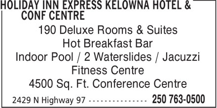 Holiday Inn Express Kelowna Hotel & Conf Centre (250-763-0500) - Display Ad - 190 Deluxe Rooms & Suites Hot Breakfast Bar Indoor Pool / 2 Waterslides / Jacuzzi Fitness Centre 4500 Sq. Ft. Conference Centre  190 Deluxe Rooms & Suites Hot Breakfast Bar Indoor Pool / 2 Waterslides / Jacuzzi Fitness Centre 4500 Sq. Ft. Conference Centre