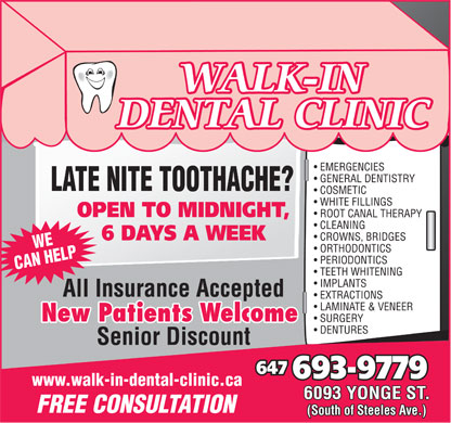 Walk In Dental Clinic (647-691-0745) - Annonce illustrée - IMPLANTS All Insurance Accepted EXTRACTIONS LAMINATE & VENEER New Patients Welcome New Patients Welcome SURGERY DENTURES Senior Discount 647 693-9779 www.walk-in-dental-clinic.ca 6093 YONGE ST. FREE CONSULTATION (South of Steeles Ave.) WALK-IN DENTAL CLINIC EMERGENCIES GENERAL DENTISTRY LATE NITE TOOTHACHE? COSMETIC WHITE FILLINGS OPEN TO MIDNIGHT, ROOT CANAL THERAPY CLEANING 6 DAYS A WEEK CROWNS, BRIDGES WE ORTHODONTICS PERIODONTICS CAN HELP TEETH WHITENING IMPLANTS All Insurance Accepted EXTRACTIONS LAMINATE & VENEER New Patients Welcome New Patients Welcome SURGERY DENTURES Senior Discount TEETH WHITENING 647 693-9779 www.walk-in-dental-clinic.ca 6093 YONGE ST. FREE CONSULTATION (South of Steeles Ave.) WALK-IN DENTAL CLINIC EMERGENCIES GENERAL DENTISTRY LATE NITE TOOTHACHE? COSMETIC WHITE FILLINGS OPEN TO MIDNIGHT, ROOT CANAL THERAPY CLEANING 6 DAYS A WEEK CROWNS, BRIDGES WE ORTHODONTICS PERIODONTICS CAN HELP