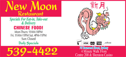 New Moon Restaurant (902-539-4422) - Annonce illustrée - Specials For Eat-in, Take-out & Delivery CHINESE FOOD! Mon-Thurs: 11AM-10PM Fri. 11AM-11PM Sat. 4PM-11PM Sun: Closed Daily Specials 78 Townsend Street, Sydney 4 Minute Walk From Centre 200 & Sheraton Casino