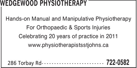 Wedgewood Physiotherapy (709-722-0582) - Annonce illustrée - Hands-on Manual and Manipulative Physiotherapy For Orthopaedic & Sports Injuries Celebrating 20 years of practice in 2011 www.physiotherapistsstjohns.ca