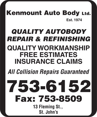 Kenmount Auto Body Ltd (709-753-6152) - Annonce illustr&eacute;e - Kenmount Auto Body Ltd. Est. 1974 QUALITY AUTOBODY REPAIR &amp; REFINISHING QUALITY WORKMANSHIP FREE ESTIMATES INSURANCE CLAIMS All Collision Repairs Guaranteed 753-6152 Fax: 753-8509 13 Fleming St., St. John s Kenmount Auto Body Ltd. Est. 1974 QUALITY AUTOBODY REPAIR &amp; REFINISHING QUALITY WORKMANSHIP FREE ESTIMATES INSURANCE CLAIMS All Collision Repairs Guaranteed 753-6152 Fax: 753-8509 13 Fleming St., St. John s