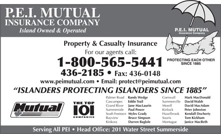 P E I Mutual Insurance Company (1-866-575-8755) - Annonce illustr&eacute;e - P.E.I. MUTUAL INSURANCE COMPANY Island Owned &amp; Operated Property &amp; Casualty Insurance For our agents call: 1-800-565-5441 436-2185 Fax: 436-0148 www.peimutual.com   Email: protect@peimutual.com ISLANDERS PROTECTING ISLANDERS SINCE 1885 Cornwall Mark MacDonald Palmer Road Randy Wedge Summerville David Walsh Cascumpec Eddie Trail Morell David MacAdam Grand River Jane MacLaurin Kinlock Peter Johnston Summerside Paul Power Hazelbrook Kendall Docherty South Freetown Myles Grady Souris Tom Kickham Bayview Bruce Simpson Montague Janice MacBeth Kinkora Darren Baglole Serving All PEI   Head Office: 201 Water Street Summerside