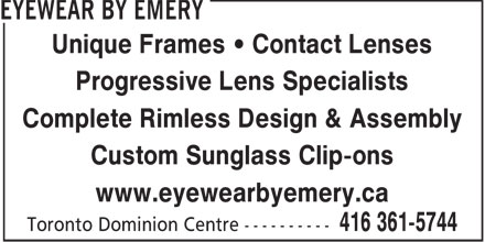 Eyewear By Emery (416-361-5744) - Display Ad - Unique Frames • Contact Lenses Progressive Lens Specialists Complete Rimless Design & Assembly Custom Sunglass Clip-ons www.eyewearbyemery.ca  Unique Frames • Contact Lenses Progressive Lens Specialists Complete Rimless Design & Assembly Custom Sunglass Clip-ons www.eyewearbyemery.ca