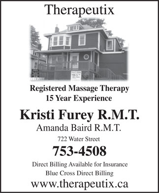 Therapeutix (709-753-4508) - Annonce illustrée - Therapeutix Registered Massage Therapy 15 Year Experience Kristi Furey R.M.T. Amanda Baird R.M.T. 722 Water Street 753-4508 Direct Billing Available for Insurance Blue Cross Direct Billing www.therapeutix.ca
