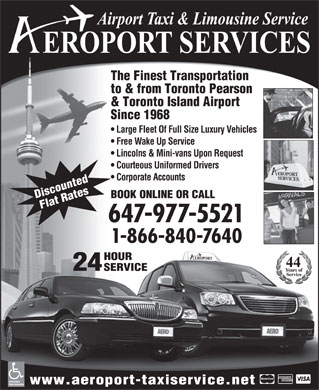 Aeroport Taxi &amp; Limousine Service (647-955-7152) - Display Ad - The Finest Transportation to &amp; from Toronto Pearson &amp; Toronto Island Airport Since 1968 Large Fleet Of Full Size Luxury Vehicles Free Wake Up Service Lincolns &amp; Mini-vans Upon Request Courteous Uniformed Drivers Corporate Accounts BOOK ONLINE OR CALL Discounted Flat Rates 647-977-5521 1-866-840-7640 HOUR 24 SERVICE ACCESSIBLE www.aeroport-taxiservice.net VANS AVAILABLE
