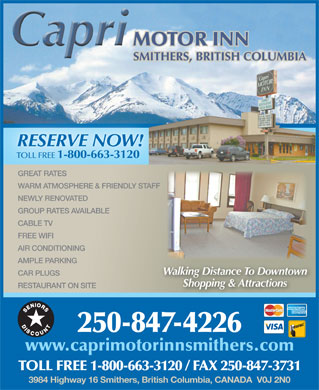 Capri Motor Inn (250-847-6545) - Annonce illustrée - RESTAURANT ON SITE 250-847-4226 www.caprimotorinnsmithers.com TOLL FREE 1-800-663-3120 / FAX 250-847-3731 3984 Highway 16 Smithers, British Columbia, CANADA  V0J 2N0 MOTOR INN SMITHERS, BRITISH COLUMBIA TOLL FREE 1-800-663-3120 GREAT RATES NEWLY RENOVATED GROUP RATES AVAILABLE CABLE TV RESERVE NOW! FREE WIFI AIR CONDITIONING AMPLE PARKING Walking Distance To Downtown CAR PLUGS Shopping & Attractions WARM ATMOSPHERE & FRIENDLY STAFF RESTAURANT ON SITE 250-847-4226 www.caprimotorinnsmithers.com TOLL FREE 1-800-663-3120 / FAX 250-847-3731 3984 Highway 16 Smithers, British Columbia, CANADA  V0J 2N0 MOTOR INN SMITHERS, BRITISH COLUMBIA TOLL FREE 1-800-663-3120 GREAT RATES WARM ATMOSPHERE & FRIENDLY STAFF NEWLY RENOVATED GROUP RATES AVAILABLE CABLE TV RESERVE NOW! FREE WIFI AIR CONDITIONING AMPLE PARKING Walking Distance To Downtown CAR PLUGS Shopping & Attractions