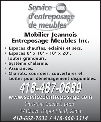 Mobilier Jeannois Entreposage Meubles Inc (418-487-0689) - Annonce illustr&eacute;e - Mobilier Jeannois Entreposage Meubles Inc. Espaces chauff&eacute;s, &eacute;clair&eacute;s et secs. Espaces 8' x 10' - 10' x 20'. Toutes grandeurs. Syst&egrave;me d'alarme. Assurances. Chariots, courroies, couvertures et bo&icirc;tes pour d&eacute;m&eacute;nagement disponibles. 418-487-0689 www.servicedentreposage.com Christian Ouellet, prop. 1710 ave Dupont Sud, Alma 418-662-7032 / 418-668-3314 Mobilier Jeannois Entreposage Meubles Inc. Espaces chauff&eacute;s, &eacute;clair&eacute;s et secs. Espaces 8' x 10' - 10' x 20'. Toutes grandeurs. Syst&egrave;me d'alarme. Assurances. Chariots, courroies, couvertures et bo&icirc;tes pour d&eacute;m&eacute;nagement disponibles. 418-487-0689 www.servicedentreposage.com Christian Ouellet, prop. 1710 ave Dupont Sud, Alma 418-662-7032 / 418-668-3314  Mobilier Jeannois Entreposage Meubles Inc. Espaces chauff&eacute;s, &eacute;clair&eacute;s et secs. Espaces 8' x 10' - 10' x 20'. Toutes grandeurs. Syst&egrave;me d'alarme. Assurances. Chariots, courroies, couvertures et bo&icirc;tes pour d&eacute;m&eacute;nagement disponibles. 418-487-0689 www.servicedentreposage.com Christian Ouellet, prop. 1710 ave Dupont Sud, Alma 418-662-7032 / 418-668-3314 Mobilier Jeannois Entreposage Meubles Inc. Espaces chauff&eacute;s, &eacute;clair&eacute;s et secs. Espaces 8' x 10' - 10' x 20'. Toutes grandeurs. Syst&egrave;me d'alarme. Assurances. Chariots, courroies, couvertures et bo&icirc;tes pour d&eacute;m&eacute;nagement disponibles. 418-487-0689 www.servicedentreposage.com Christian Ouellet, prop. 1710 ave Dupont Sud, Alma 418-662-7032 / 418-668-3314