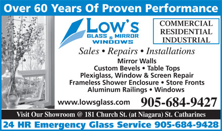 Low's Glass & Mirror Co Ltd (905-684-9427) - Display Ad - Over 60 Years Of Proven Performance COMMERCIAL RESIDENTIAL INDUSTRIAL Sales   Repairs   Installations Mirror Walls Custom Bevels   Table Tops Plexiglass, Window & Screen Repair Frameless Shower Enclosure   Store Fronts Aluminum Railings   Windows www.lowsglass.com 905-684-9427 Visit Our Showroom @ 181 Church St. (at Niagara) St. Catharines 24 HR Emergency Glass Service 905-684-9428  Over 60 Years Of Proven Performance COMMERCIAL RESIDENTIAL INDUSTRIAL Sales   Repairs   Installations Mirror Walls Custom Bevels   Table Tops Plexiglass, Window & Screen Repair Frameless Shower Enclosure   Store Fronts Aluminum Railings   Windows www.lowsglass.com 905-684-9427 Visit Our Showroom @ 181 Church St. (at Niagara) St. Catharines 24 HR Emergency Glass Service 905-684-9428  Over 60 Years Of Proven Performance COMMERCIAL RESIDENTIAL INDUSTRIAL Sales   Repairs   Installations Mirror Walls Custom Bevels   Table Tops Plexiglass, Window & Screen Repair Frameless Shower Enclosure   Store Fronts Aluminum Railings   Windows www.lowsglass.com 905-684-9427 Visit Our Showroom @ 181 Church St. (at Niagara) St. Catharines 24 HR Emergency Glass Service 905-684-9428  Over 60 Years Of Proven Performance COMMERCIAL RESIDENTIAL INDUSTRIAL Sales   Repairs   Installations Mirror Walls Custom Bevels   Table Tops Plexiglass, Window & Screen Repair Frameless Shower Enclosure   Store Fronts Aluminum Railings   Windows www.lowsglass.com 905-684-9427 Visit Our Showroom @ 181 Church St. (at Niagara) St. Catharines 24 HR Emergency Glass Service 905-684-9428
