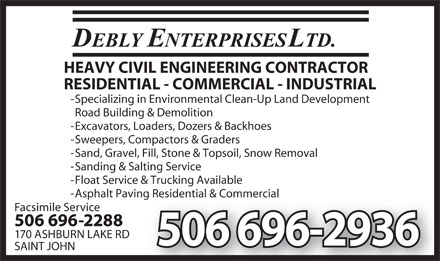Debly Enterprises Ltd (506-696-2936) - Display Ad - HEAVY CIVIL ENGINEERING CONTRACTOR RESIDENTIAL - COMMERCIAL - INDUSTRIAL - Specializing in Environmental Clean-Up Land Development Road Building & Demolition - Excavators, Loaders, Dozers & Backhoes - Sweepers, Compactors & Graders - Sand, Gravel, Fill, Stone & Topsoil, Snow Removal - Sanding & Salting Service - Float Service & Trucking Available - Asphalt Paving Residential & Commercialving Residential & Commercial Facsimile Service 506 696-2288 170 ASHBURN LAKE RD 506 696-2936 SAINT JOHN  HEAVY CIVIL ENGINEERING CONTRACTOR RESIDENTIAL - COMMERCIAL - INDUSTRIAL - Specializing in Environmental Clean-Up Land Development Road Building & Demolition - Excavators, Loaders, Dozers & Backhoes - Sweepers, Compactors & Graders - Sand, Gravel, Fill, Stone & Topsoil, Snow Removal - Sanding & Salting Service - Float Service & Trucking Available - Asphalt Paving Residential & Commercialving Residential & Commercial Facsimile Service 506 696-2288 170 ASHBURN LAKE RD 506 696-2936 SAINT JOHN