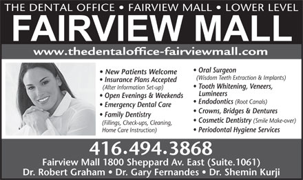 The Dental Office Fairview Mall (647-977-0934) - Display Ad - THE DENTAL OFFICE   FAIRVIEW MALL   LOWER LEVEL www.thedentaloffice-fairviewmall.com Oral Surgeon New Patients Welcome (Wisdom Teeth Extraction &amp; Implants) THE DENTAL OFFICE   FAIRVIEW MALL   LOWER LEVEL www.thedentaloffice-fairviewmall.com Oral Surgeon New Patients Welcome (Wisdom Teeth Extraction &amp; Implants) Insurance Plans Accepted Tooth Whitening, Veneers, (After Information Set-up) Lumineers Open Evenings &amp; Weekends Endodontics (Root Canals) Emergency Dental Care Crowns, Bridges &amp; Dentures Family Dentistry Cosmetic Dentistry (Smile Make-over) (Fillings, Check-ups, Cleaning, Periodontal Hygiene Services Home Care Instruction) 4164943868 Fairview Mall 1800 Sheppard Av. East (Suite.1061) Dr. Robert Graham   Dr. Gary Fernandes   Dr. Shemin Kurji Insurance Plans Accepted Tooth Whitening, Veneers, (After Information Set-up) Lumineers Open Evenings &amp; Weekends Endodontics (Root Canals) Emergency Dental Care Crowns, Bridges &amp; Dentures Family Dentistry Cosmetic Dentistry (Smile Make-over) (Fillings, Check-ups, Cleaning, Periodontal Hygiene Services Home Care Instruction) 4164943868 Fairview Mall 1800 Sheppard Av. East (Suite.1061) Dr. Robert Graham   Dr. Gary Fernandes   Dr. Shemin Kurji