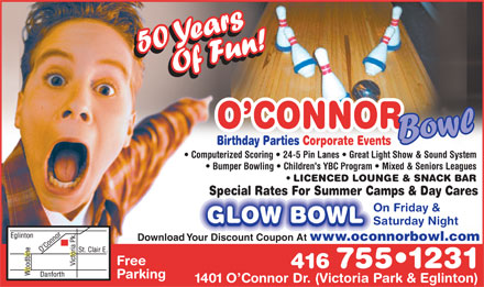 O'Connor Bowl (416-755-1231) - Annonce illustrée - O CONNOR Bowl Birthday Parties Corporate Events Computerized Scoring   24-5 Pin Lanes   Great Light Show & Sound System Bumper Bowling   Children's YBC Program   Mixed & Seniors Leagues LICENCED LOUNGE & SNACK BAR Special Rates For Summer Camps & Day Cares On Friday & GLOW BOWL Saturday Night Download Your Discount Coupon At www.oconnorbowl.com Free 416 755 1231 Parking 1401 O Connor Dr. (Victoria Park & Eglinton)  O CONNOR Bowl Birthday Parties Corporate Events Computerized Scoring   24-5 Pin Lanes   Great Light Show & Sound System Bumper Bowling   Children's YBC Program   Mixed & Seniors Leagues LICENCED LOUNGE & SNACK BAR Special Rates For Summer Camps & Day Cares On Friday & GLOW BOWL Saturday Night Download Your Discount Coupon At www.oconnorbowl.com Free 416 755 1231 Parking 1401 O Connor Dr. (Victoria Park & Eglinton)  O CONNOR Bowl Birthday Parties Corporate Events Computerized Scoring   24-5 Pin Lanes   Great Light Show & Sound System Bumper Bowling   Children's YBC Program   Mixed & Seniors Leagues LICENCED LOUNGE & SNACK BAR Special Rates For Summer Camps & Day Cares On Friday & GLOW BOWL Saturday Night Download Your Discount Coupon At www.oconnorbowl.com Free 416 755 1231 Parking 1401 O Connor Dr. (Victoria Park & Eglinton)  O CONNOR Bowl Birthday Parties Corporate Events Computerized Scoring   24-5 Pin Lanes   Great Light Show & Sound System Bumper Bowling   Children's YBC Program   Mixed & Seniors Leagues LICENCED LOUNGE & SNACK BAR Special Rates For Summer Camps & Day Cares On Friday & GLOW BOWL Saturday Night Download Your Discount Coupon At www.oconnorbowl.com Free 416 755 1231 Parking 1401 O Connor Dr. (Victoria Park & Eglinton)
