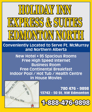 Holiday Express & Suites (780-476-9898) - Display Ad - HOLIDAY INN EXPRESS & SUITES EDMONTON NORTH Conveniently Located to Serve Ft. McMurray and Northern Alberta New Hotel   95 Spacious Rooms Free High Speed Internet Business Room Free Continental Breakfast Indoor Pool / Hot Tub / Health Centre In House Movies 780 476 - 9898 13742 - 50 St. NW Edmonton 1-888-476-9898