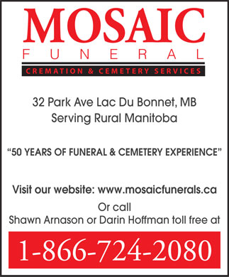 Mosaic Funeral Cremation & Cemetery Services (1-866-724-2080) - Display Ad - MOSAIC FUNERAL CREMATION & CEMETERY SERVICES 32 Park Ave Lac Du Bonnet, MB Serving Rural Manitoba 50 YEARS OF FUNERAL & CEMETERY EXPERIENCE Visit our website: www.mosaicfunerals.ca Or call Shawn Arnason or Darin Hoffman toll free at 1-866-724-2080