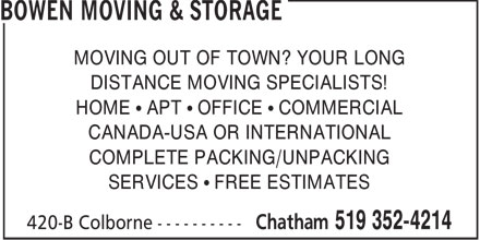 Bowen Moving & Storage (519-352-4214) - Annonce illustrée - MOVING OUT OF TOWN? YOUR LONG DISTANCE MOVING SPECIALISTS! HOME • APT • OFFICE • COMMERCIAL CANADA-USA OR INTERNATIONAL COMPLETE PACKING/UNPACKING SERVICES • FREE ESTIMATES  MOVING OUT OF TOWN? YOUR LONG DISTANCE MOVING SPECIALISTS! HOME • APT • OFFICE • COMMERCIAL CANADA-USA OR INTERNATIONAL COMPLETE PACKING/UNPACKING SERVICES • FREE ESTIMATES