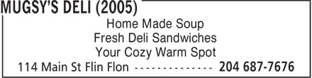 Mugsy's Deli (2005) (204-687-7676) - Annonce illustrée - Home Made Soup Fresh Deli Sandwiches Your Cozy Warm Spot  Home Made Soup Fresh Deli Sandwiches Your Cozy Warm Spot
