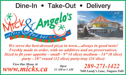 Mick & Angelo's Eatery & Bar (289-434-4635) - Display Ad - 11 AM to 1 AM www.micks.ca 7600 Lundy s Lane, Niagara Falls Dine-In     Take-Out     Delivery We serve the best-dressed pizza in town....always in good taste! Freshly made to order, with no additives and no preservatives. Sized to fit your appetite - small - 9  (4 slice) medium - 14  (8 slice) party - 18  round (12 slice) party-tray (24 slice) View Our Menu At 289-271-1422 Open