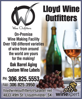 Lloyd Wine Outfitters (306-825-5553) - Display Ad - Lloyd Wine Outfitters On-Premise Wine Making Facility Over 100 different varieties of wine from around the world are yours for the making! Oak Barrel Aging Custom Wine Labels PH: 306.825.5553 FAX: 306.825.3950 lloydwineoutfitters@sasktel.net 4833-49th St. Lloydminster, SK