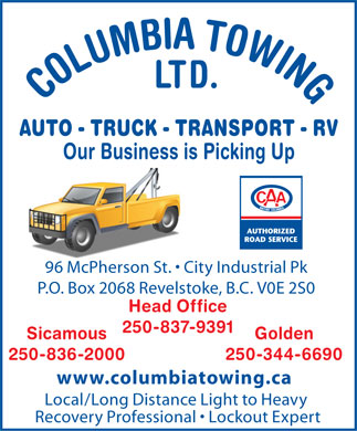 Columbia Towing Ltd (250-837-9391) - Display Ad - LTD. COLUMBIA TOWING AUTO - TRUCK - TRANSPORT - RV Our Business is Picking Up 96 McPherson St.   City Industrial Pk P.O. Box 2068 Revelstoke, B.C. V0E 2S0 Head Office 250-837-9391 Sicamous Golden 250-836-2000 250-344-6690 www.columbiatowing.ca Local/Long Distance Light to Heavy Recovery Professional   Lockout Expert  LTD. COLUMBIA TOWING AUTO - TRUCK - TRANSPORT - RV Our Business is Picking Up 96 McPherson St.   City Industrial Pk P.O. Box 2068 Revelstoke, B.C. V0E 2S0 Head Office 250-837-9391 Sicamous Golden 250-836-2000 250-344-6690 www.columbiatowing.ca Local/Long Distance Light to Heavy Recovery Professional   Lockout Expert