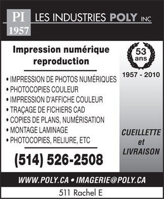 Industries Poly Inc Les (514-526-2508) - Annonce illustr&eacute;e - LES INDUSTRIES POLY INC PI 1957 Impression num&eacute;rique 53 ans reproduction 1957 - 2010 IMPRESSION DE PHOTOS NUM&Eacute;RIQUES PHOTOCOPIES COULEUR IMPRESSION D'AFFICHE COULEUR TRA&Ccedil;AGE DE FICHIERS CAD COPIES DE PLANS, NUM&Eacute;RISATION MONTAGE LAMINAGE CUEILLETTE PHOTOCOPIES, RELIURE, ETC et LIVRAISON (514) 526-2508 WWW.POLY.CA   IMAGERIE@POLY.CA 511 Rachel E