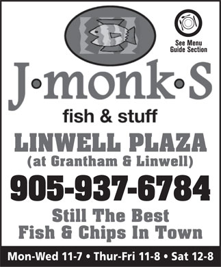 J monk S fish & stuff (905-937-6784) - Annonce illustrée - Cuisine Type: Fish & Chips J monk S fish & stuff 486 Grantham Ave., St Catharines 905-937-6784 Subject to change without notice HOURS Mon - Wed 11am - 7pm Thurs - Fri 11am - 8pm Sat  12pm - 8pm What a Deal! $3.33 Tuesdays 1 pc Pollock & Chips reg. $6.95 ENGLISH STYLE FISH & CHIPS POLLOCK HADDOCK HALIBUT 1 pc Mate s Dinner 1 pc Dinner 4 pc Dinner 1 pc Halibut Dinner 2 pc Dinner 6 pc Meal 2 pc Captain s Dinner 2 pc Halibut Dinner Bit & Chips Dinner Crew Meal Dinner 5 bits of fish & chips 8 pc fish & chips 4 pc Halibut Dinner Family Bit & Chips 6 pc Halibut Meal 4 pc Pollock & Chips 21 bits of fish & chips DAILY SPECIAL $10.95 SEAFOOD Breaded Scallops Treasure ChestShrimp Boat Jumbo Shrimp Fish & ShrimpClam Strips 8 breaded scallops & chips 1 pc of fish, 3 shrimp,21 mini shrimp & chips6 jumbo shrimp & chips 1 pc. of fish, Calamari 4 scallops & chips 3 shrimp & chips Crabcakes GRILL & STUFF MEAT PIES Steak & Chips Chicken NuggetsChicken BurgerHamburger 5 Nuggets & chipsRegular or Spicy with your favorite garnishes Steak/Kidney & Chips Steak/Mushroom & Chips Add: Cheese or Canadian Back Bacon Fish & Fingers Meat (ground) & Chips Chicken Fingers Fish Burger 1 pc. of Fish, 4 fingers & chipswith cheese & tartar sauce 2 Fingers  & chips HOMEMADE SIDE ORDERS SALADS Onion Rings Home Style Gravy CUT FRESH Creamy Coleslaw (Mom's recipe) Breaded Mushrooms Curry Sauce - Spicy Potato Salad ~ 6 Vegetable Macaroni Salad Battered Vegetables Poutine (it s so...cheesy!) Mushy Peas Hot Pepper Poutine 4 Bean Salad ~ Crab & Shrimp Pasta Salad FRIES A wee bit o  dis N dat COME VISIT OUR Linwell Plaza - Corner of Linwell & Grantham Ave. BRITISH CORNER 905-937-6784 Featuring all sorts of your favourite British foods & treats Applicable Taxes not included  -  Prices are subject to change