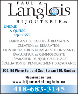 Bijouterie Langlois Paul A Lt&eacute;e (581-703-0875) - Annonce illustr&eacute;e - Lt&eacute;e UNIQUE &Agrave; QU&Eacute;BEC depuis 1953 FABRICANT DE BAGUES &Agrave; DIAMANTS CR&Eacute;ATION     R&Eacute;PARATION MONTRES     PERLES     BAGUES DE FINISSANTS &Eacute;VALUATEUR     GEMMOLOGISTE R&Eacute;PARATION DE BIJOUX SUR PLACE &Eacute;VALUATION ET REMPLACEMENT D ASSURANCE 909, Bd Pierre Bertrand Sud, Bureau 210, Qu&eacute;bec Magasinez en ligne: www.bijouterielanglois.ca 418-683-3145