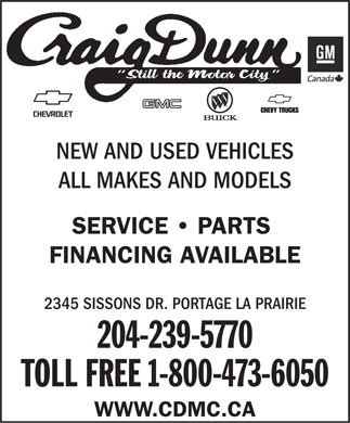 Craig Dunn GM (1-888-263-4204) - Annonce illustrée - NEW AND USED VEHICLES ALL MAKES AND MODELS SERVICE   PARTS FINANCING AVAILABLE 2345 SISSONS DR. PORTAGE LA PRAIRIE 204-239-5770 TOLL FREE 1-800-473-6050 WWW.CDMC.CA  NEW AND USED VEHICLES ALL MAKES AND MODELS SERVICE   PARTS FINANCING AVAILABLE 2345 SISSONS DR. PORTAGE LA PRAIRIE 204-239-5770 TOLL FREE 1-800-473-6050 WWW.CDMC.CA