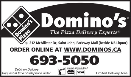 Domino's Pizza (1-855-202-1205) - Annonce illustrée - ORDER ONLINE AT WWW.DOMINOS.CA 693-5050 Debit on Delivery Limited Delivery Area. Request at time of telephone order. 212 McAllister Dr, Saint John, Parkway Mall (beside NB Liquor)